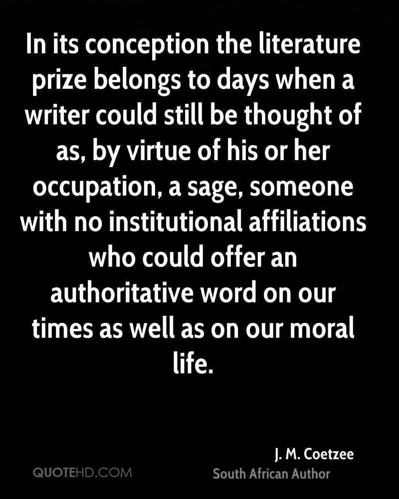 In its conception the literature prize belongs to days when a writer could still be thought of as, by virtue of his or her occupation, a sage, someone with no institutional affiliations who could offer an authoritative word on our times as well as on our moral life.
