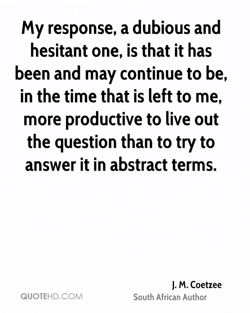 My response, a dubious and hesitant one, is that it has been and may continue to be, in the time that is left to me, more productive to live out the question than to try to answer it in abstract terms.