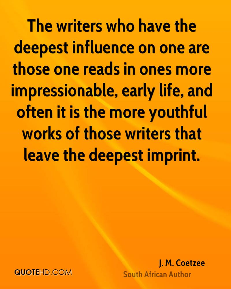 The writers who have the deepest influence on one are those one reads in ones more impressionable, early life, and often it is the more youthful works of those writers that leave the deepest imprint.