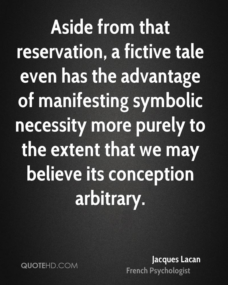 Aside from that reservation, a fictive tale even has the advantage of manifesting symbolic necessity more purely to the extent that we may believe its conception arbitrary.