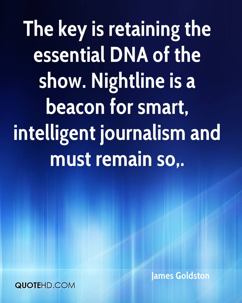 The key is retaining the essential DNA of the show. Nightline is a beacon for smart, intelligent journalism and must remain so.