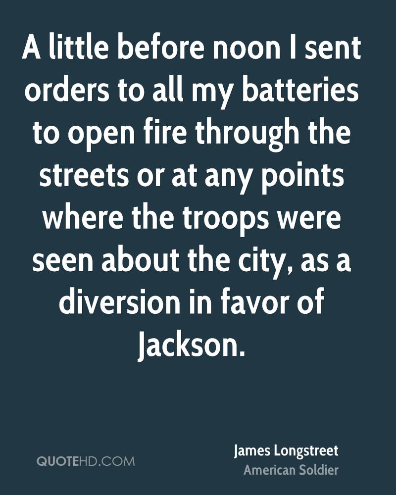 A little before noon I sent orders to all my batteries to open fire through the streets or at any points where the troops were seen about the city, as a diversion in favor of Jackson.