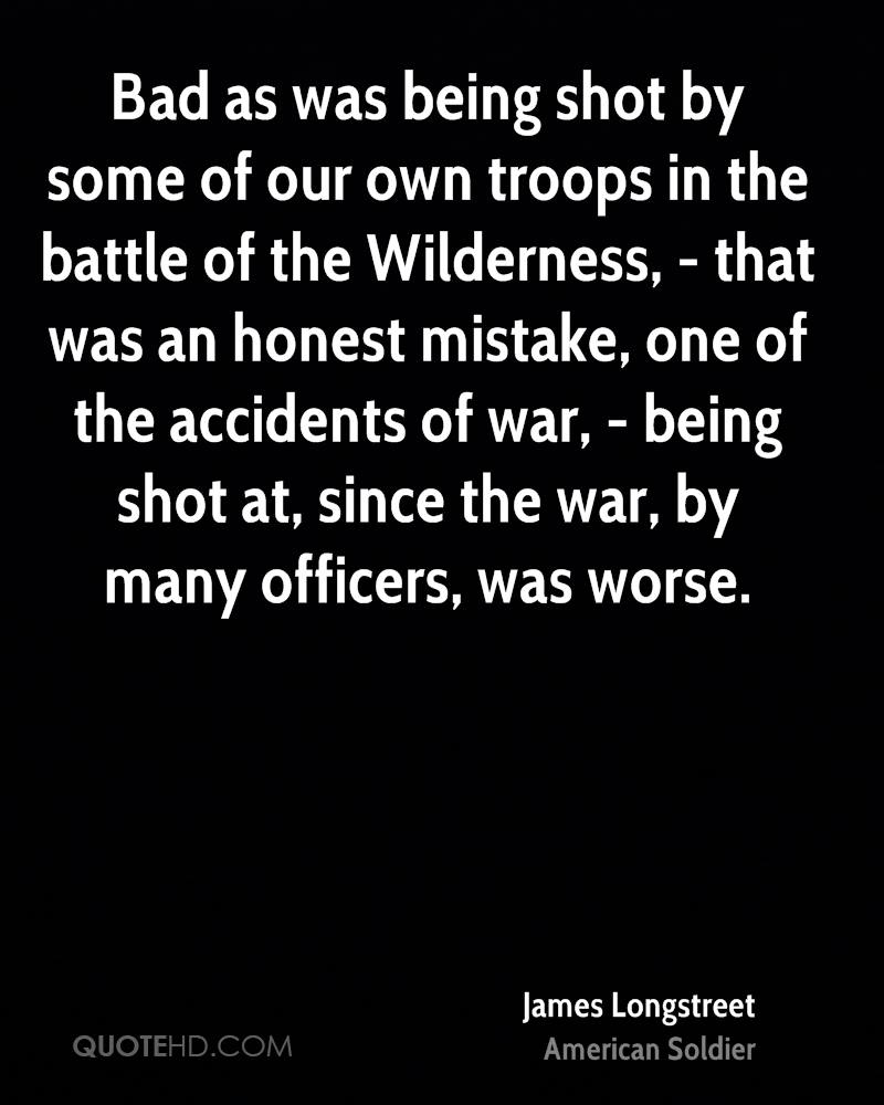 Bad as was being shot by some of our own troops in the battle of the Wilderness, - that was an honest mistake, one of the accidents of war, - being shot at, since the war, by many officers, was worse.