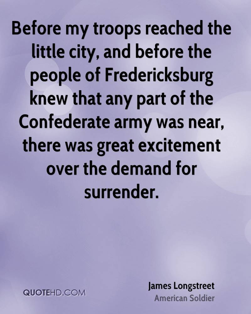 Before my troops reached the little city, and before the people of Fredericksburg knew that any part of the Confederate army was near, there was great excitement over the demand for surrender.