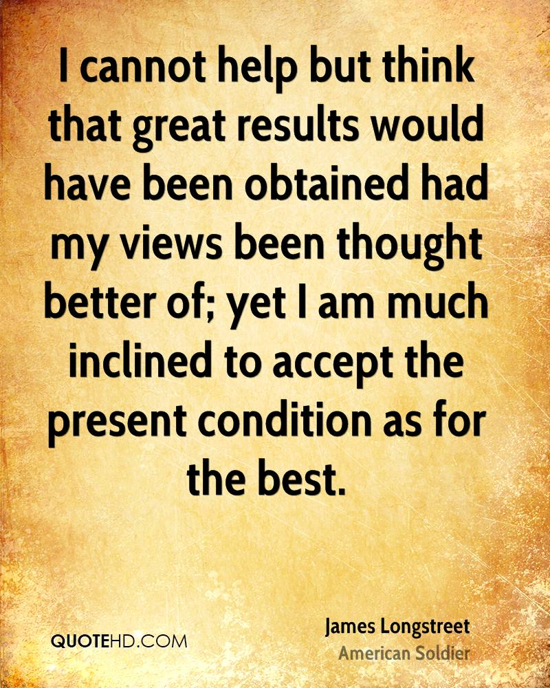 I cannot help but think that great results would have been obtained had my views been thought better of; yet I am much inclined to accept the present condition as for the best.
