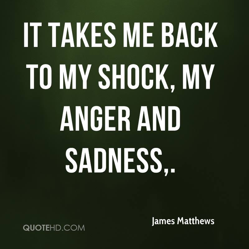 It takes me back to my shock, my anger and sadness.