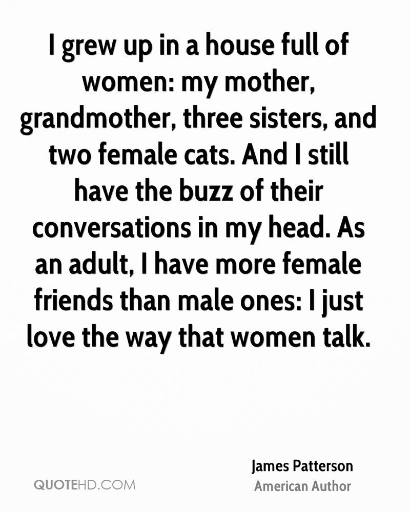 I grew up in a house full of women: my mother, grandmother, three sisters, and two female cats. And I still have the buzz of their conversations in my head. As an adult, I have more female friends than male ones: I just love the way that women talk.