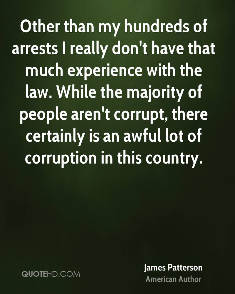 Other than my hundreds of arrests I really don't have that much experience with the law. While the majority of people aren't corrupt, there certainly is an awful lot of corruption in this country.