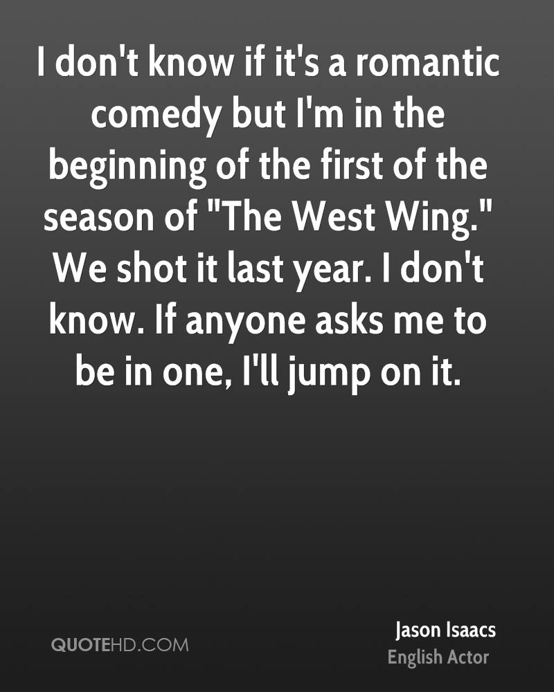 """I don't know if it's a romantic comedy but I'm in the beginning of the first of the season of """"The West Wing."""" We shot it last year. I don't know. If anyone asks me to be in one, I'll jump on it."""