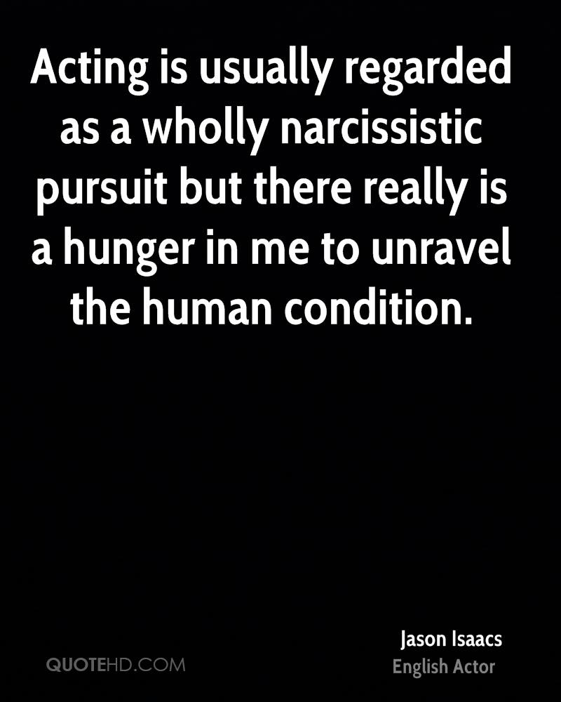 Acting is usually regarded as a wholly narcissistic pursuit but there really is a hunger in me to unravel the human condition.