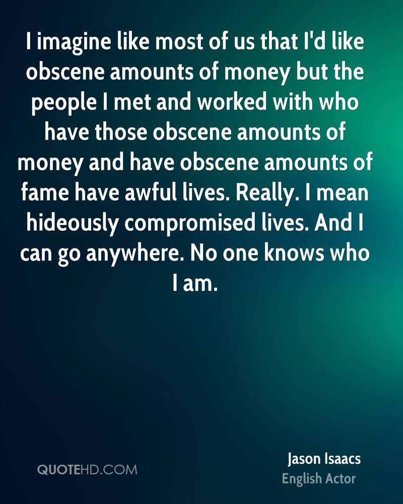 I imagine like most of us that I'd like obscene amounts of money but the people I met and worked with who have those obscene amounts of money and have obscene amounts of fame have awful lives. Really. I mean hideously compromised lives. And I can go anywhere. No one knows who I am.