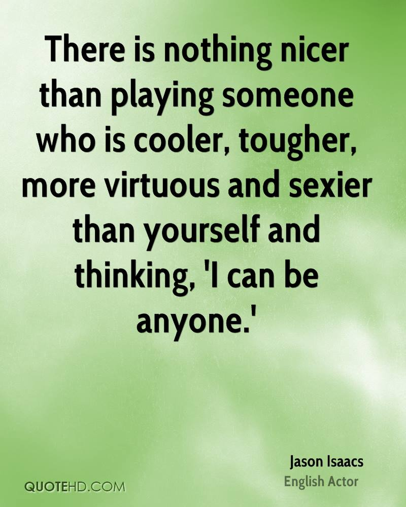 There is nothing nicer than playing someone who is cooler, tougher, more virtuous and sexier than yourself and thinking, 'I can be anyone.'