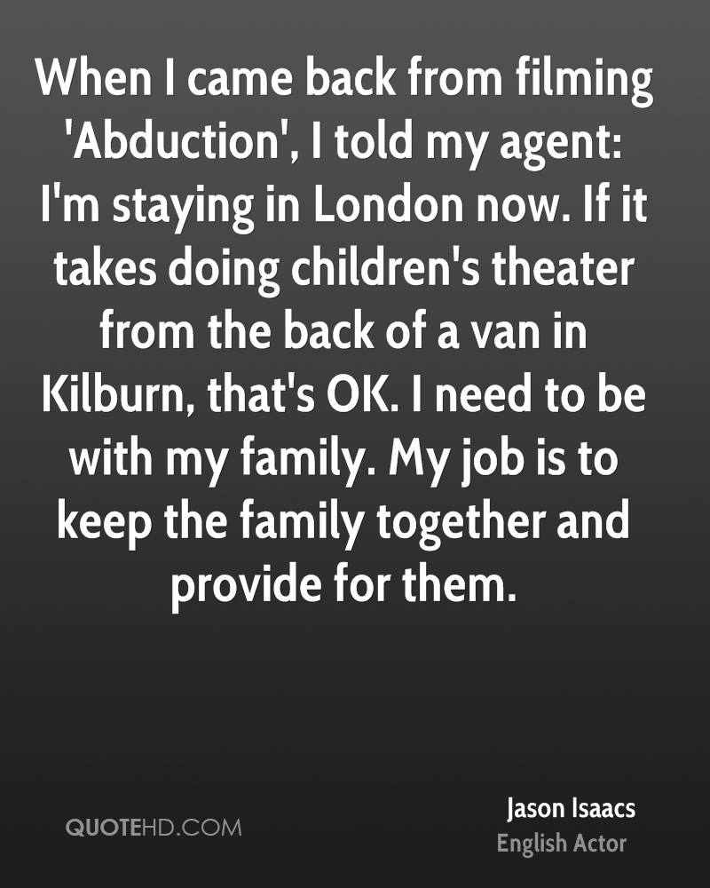 When I came back from filming 'Abduction', I told my agent: I'm staying in London now. If it takes doing children's theater from the back of a van in Kilburn, that's OK. I need to be with my family. My job is to keep the family together and provide for them.