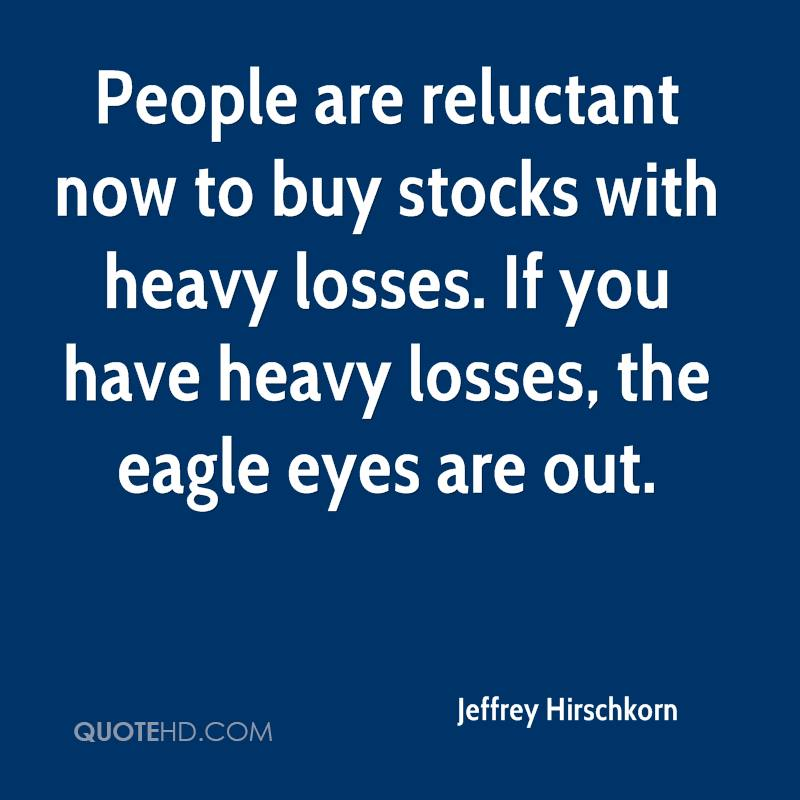People are reluctant now to buy stocks with heavy losses. If you have heavy losses, the eagle eyes are out.