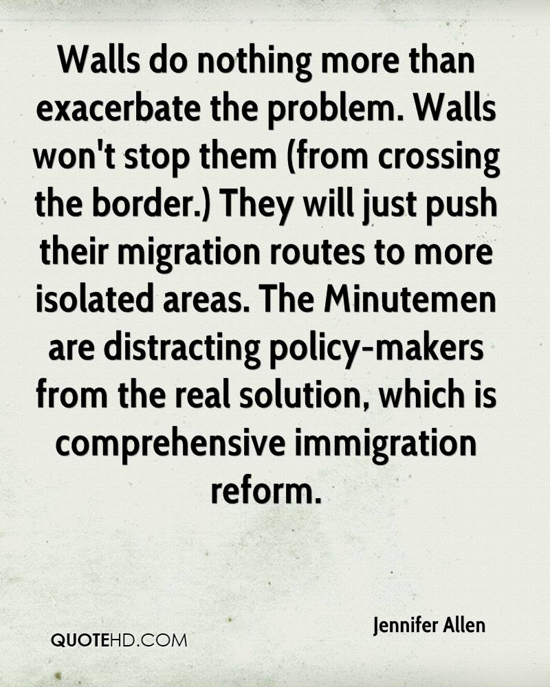 Walls do nothing more than exacerbate the problem. Walls won't stop them (from crossing the border.) They will just push their migration routes to more isolated areas. The Minutemen are distracting policy-makers from the real solution, which is comprehensive immigration reform.