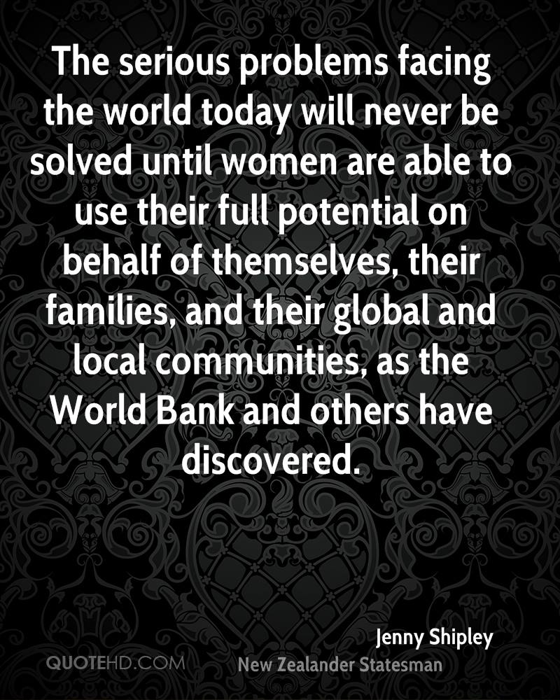 The serious problems facing the world today will never be solved until women are able to use their full potential on behalf of themselves, their families, and their global and local communities, as the World Bank and others have discovered.