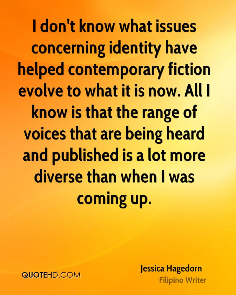 I don't know what issues concerning identity have helped contemporary fiction evolve to what it is now. All I know is that the range of voices that are being heard and published is a lot more diverse than when I was coming up.