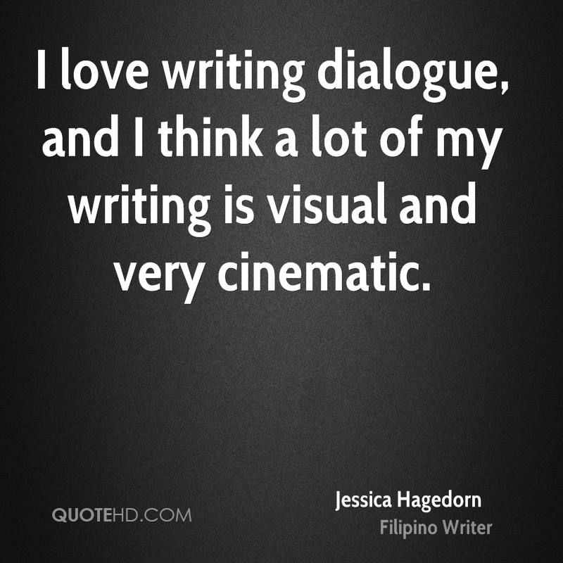 I love writing dialogue, and I think a lot of my writing is visual and very cinematic.
