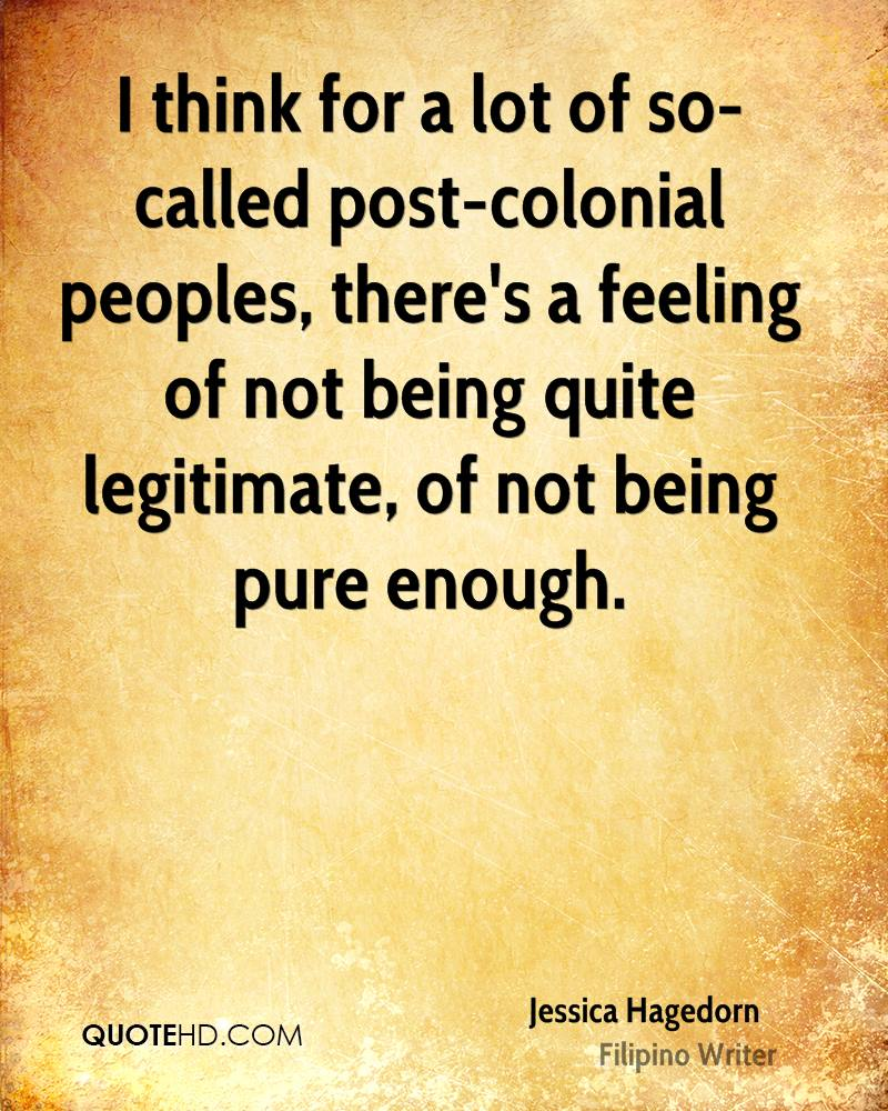 I think for a lot of so-called post-colonial peoples, there's a feeling of not being quite legitimate, of not being pure enough.