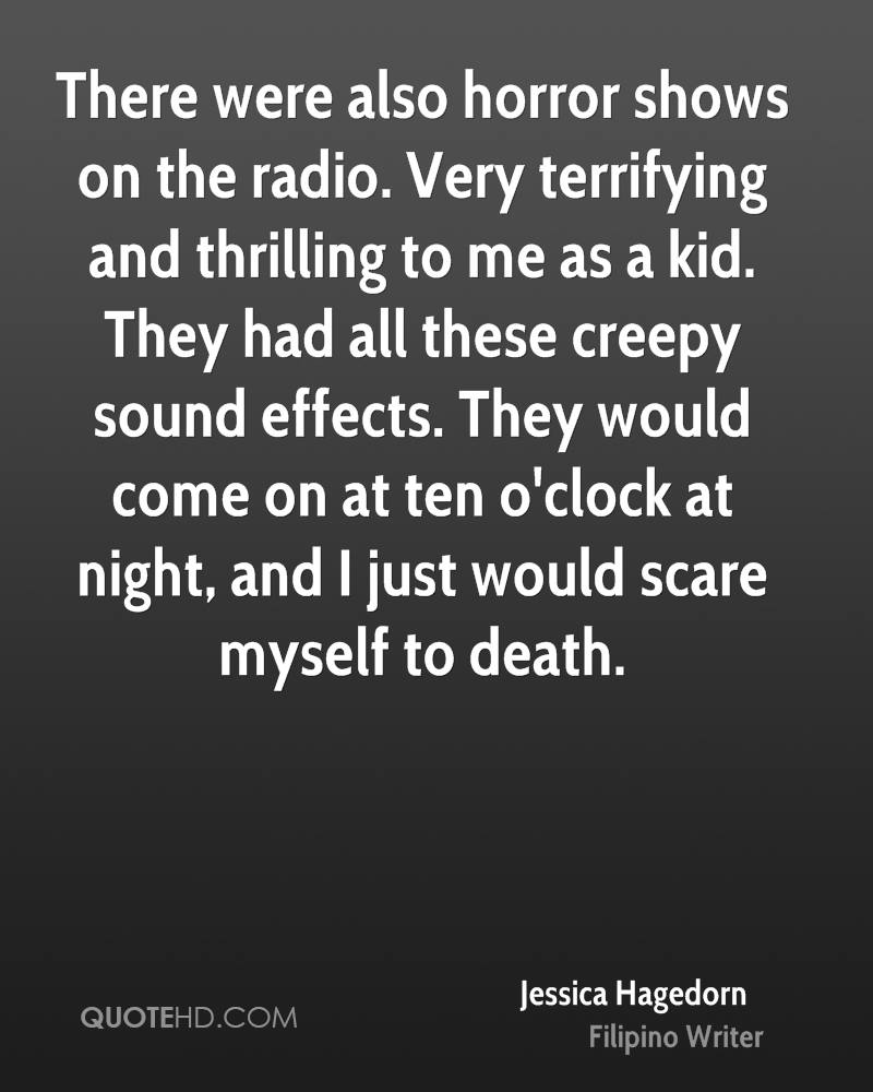 There were also horror shows on the radio. Very terrifying and thrilling to me as a kid. They had all these creepy sound effects. They would come on at ten o'clock at night, and I just would scare myself to death.
