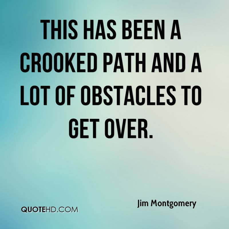 This has been a crooked path and a lot of obstacles to get over.