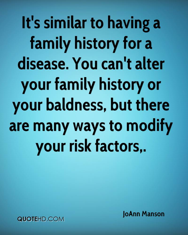 It's similar to having a family history for a disease. You can't alter your family history or your baldness, but there are many ways to modify your risk factors.