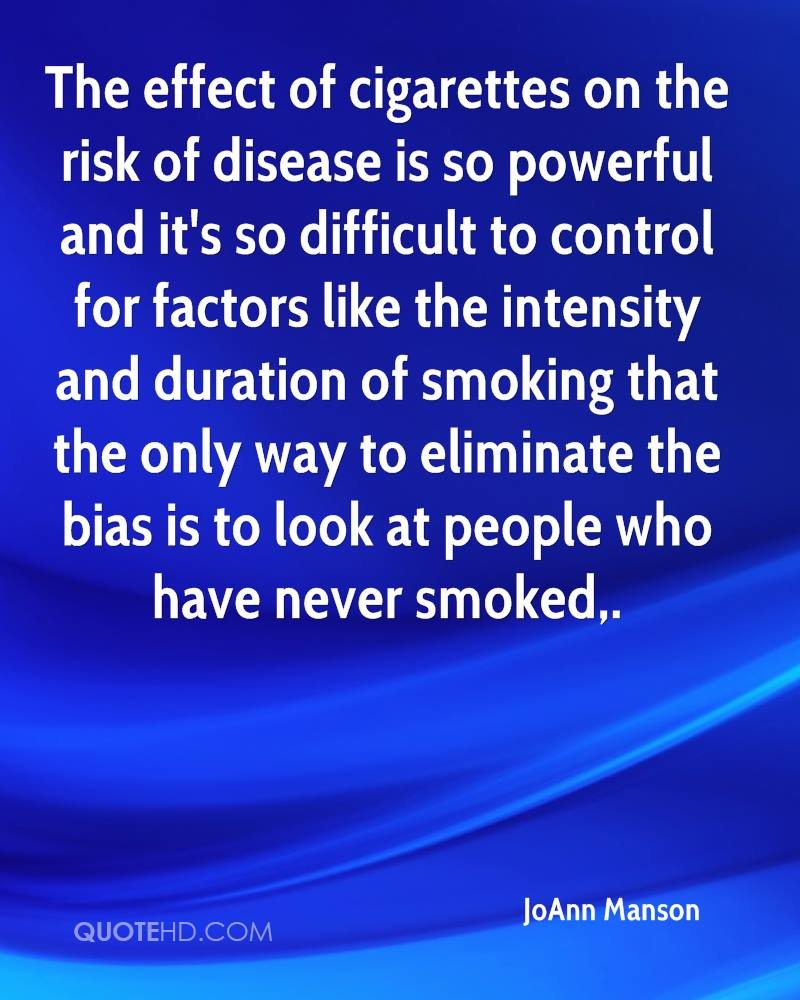 The effect of cigarettes on the risk of disease is so powerful and it's so difficult to control for factors like the intensity and duration of smoking that the only way to eliminate the bias is to look at people who have never smoked.