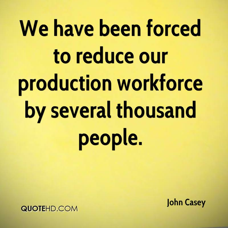 We have been forced to reduce our production workforce by several thousand people.