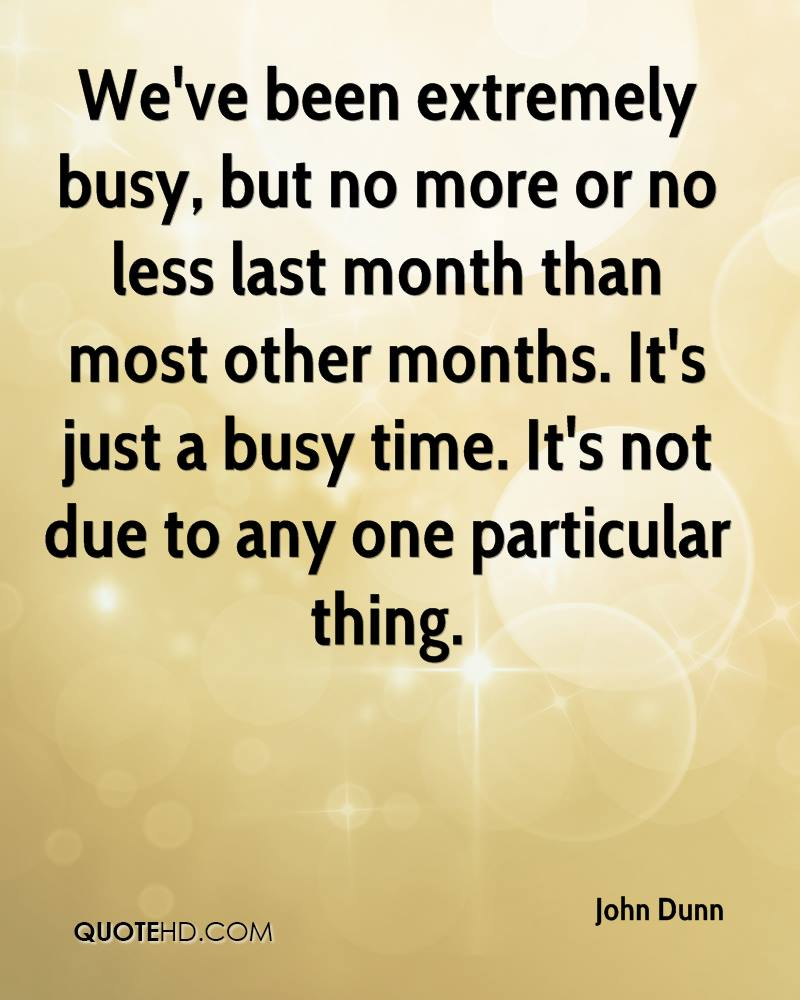 We've been extremely busy, but no more or no less last month than most other months. It's just a busy time. It's not due to any one particular thing.