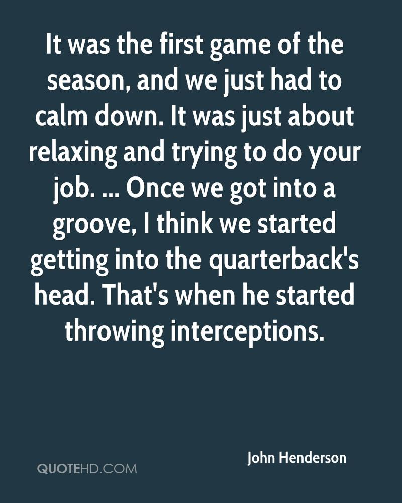 It was the first game of the season, and we just had to calm down. It was just about relaxing and trying to do your job. ... Once we got into a groove, I think we started getting into the quarterback's head. That's when he started throwing interceptions.