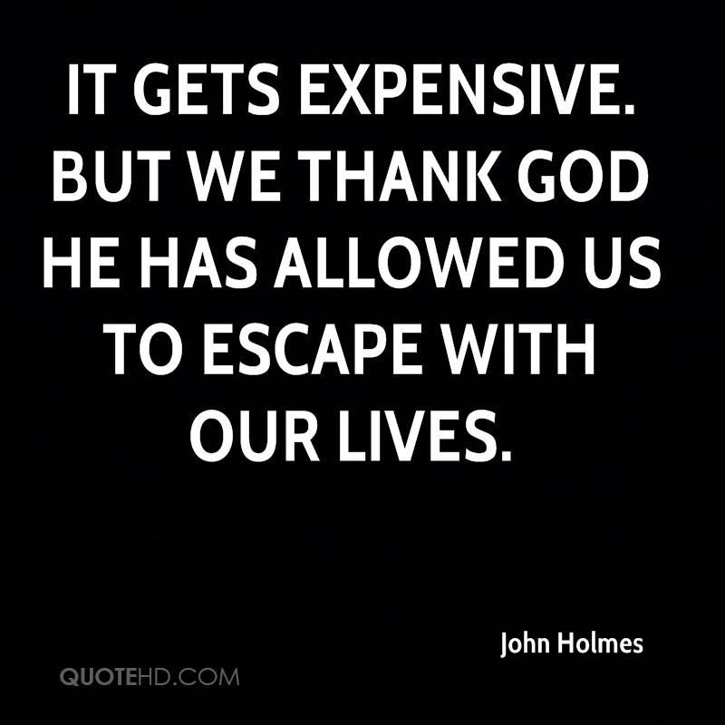 It gets expensive. But we thank God he has allowed us to escape with our lives.