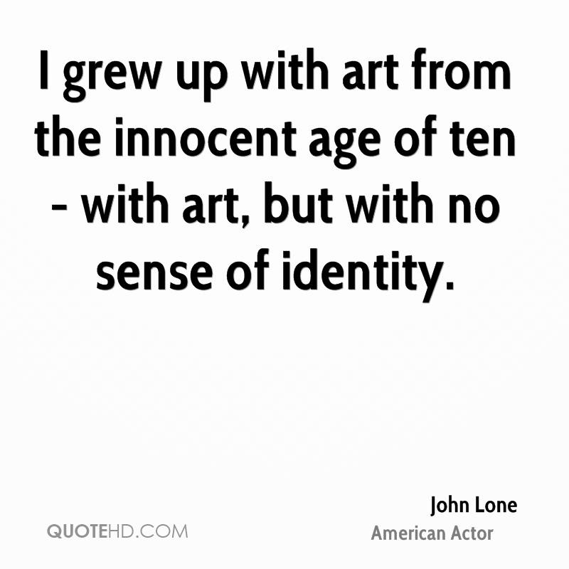 I grew up with art from the innocent age of ten - with art, but with no sense of identity.
