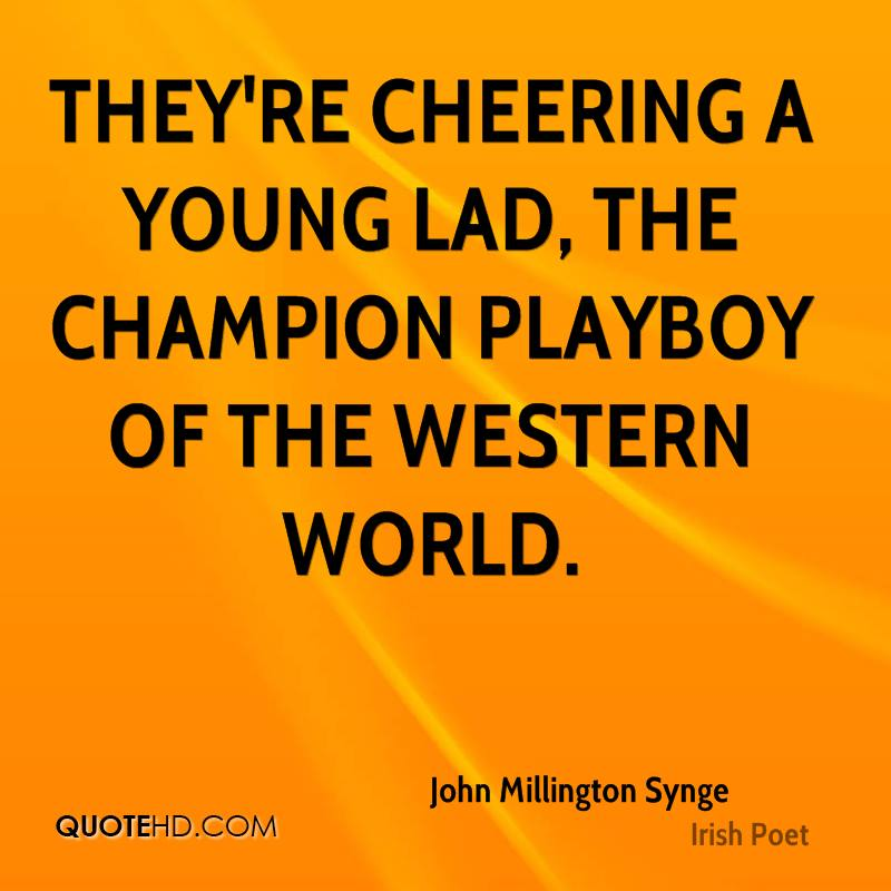 They're cheering a young lad, the champion playboy of the Western World.