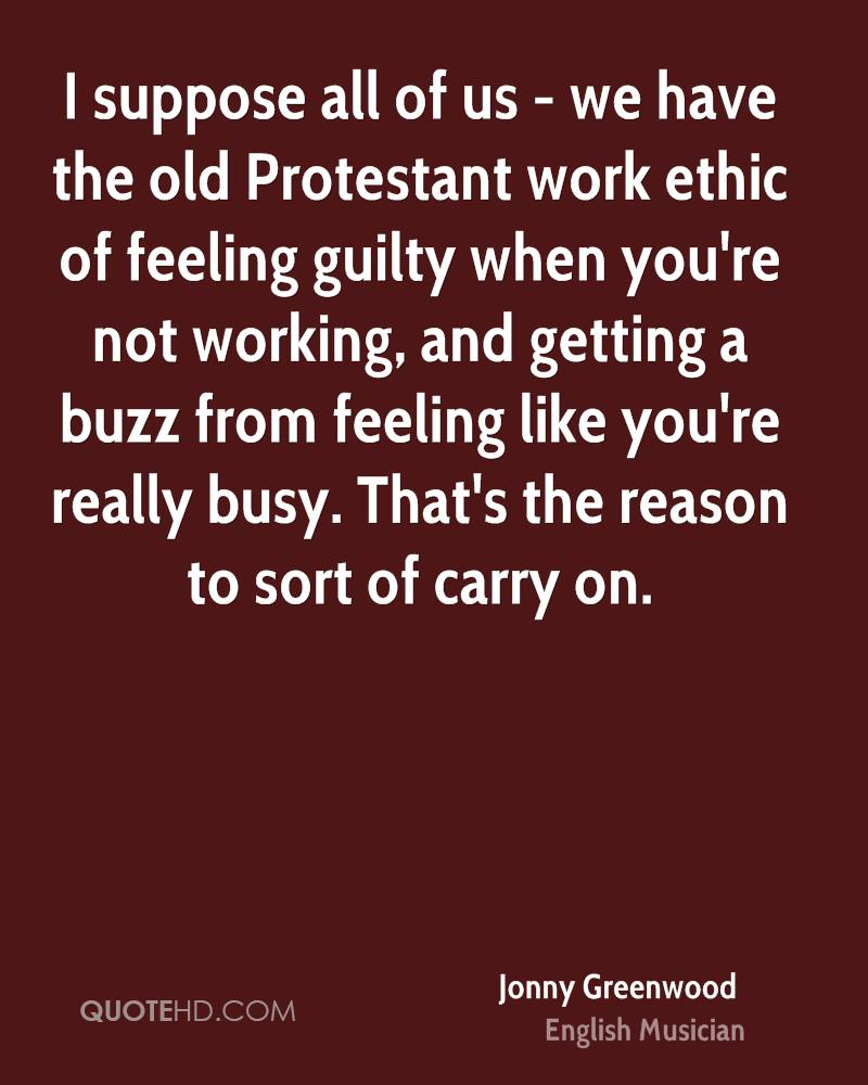 I suppose all of us - we have the old Protestant work ethic of feeling guilty when you're not working, and getting a buzz from feeling like you're really busy. That's the reason to sort of carry on.