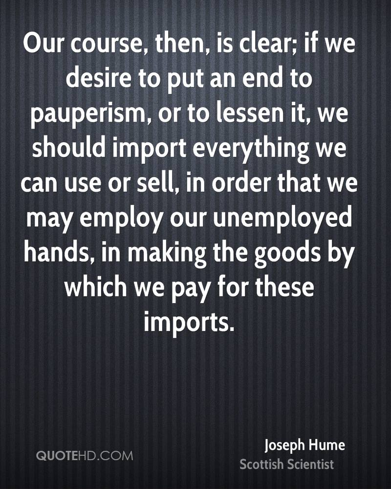 Our course, then, is clear; if we desire to put an end to pauperism, or to lessen it, we should import everything we can use or sell, in order that we may employ our unemployed hands, in making the goods by which we pay for these imports.