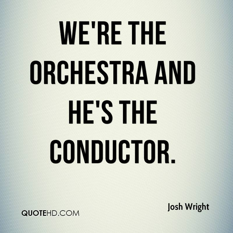 We're the orchestra and he's the conductor.