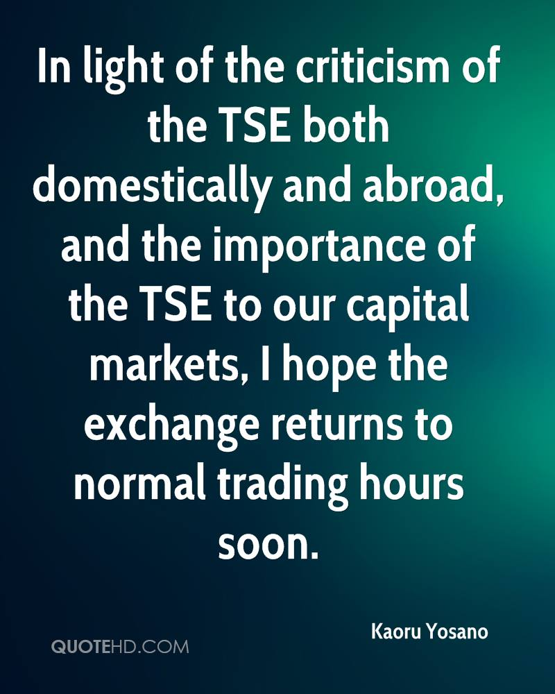 In light of the criticism of the TSE both domestically and abroad, and the importance of the TSE to our capital markets, I hope the exchange returns to normal trading hours soon.