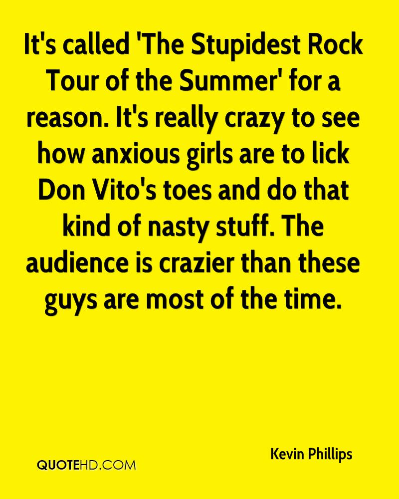 It's called 'The Stupidest Rock Tour of the Summer' for a reason. It's really crazy to see how anxious girls are to lick Don Vito's toes and do that kind of nasty stuff. The audience is crazier than these guys are most of the time.