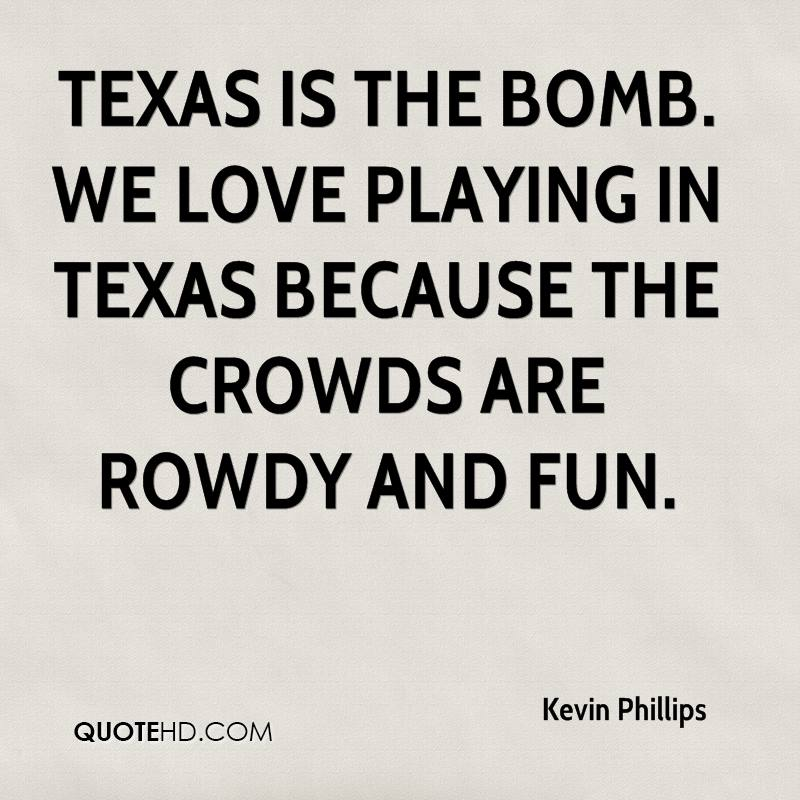 Texas is the bomb. We love playing in Texas because the crowds are rowdy and fun.