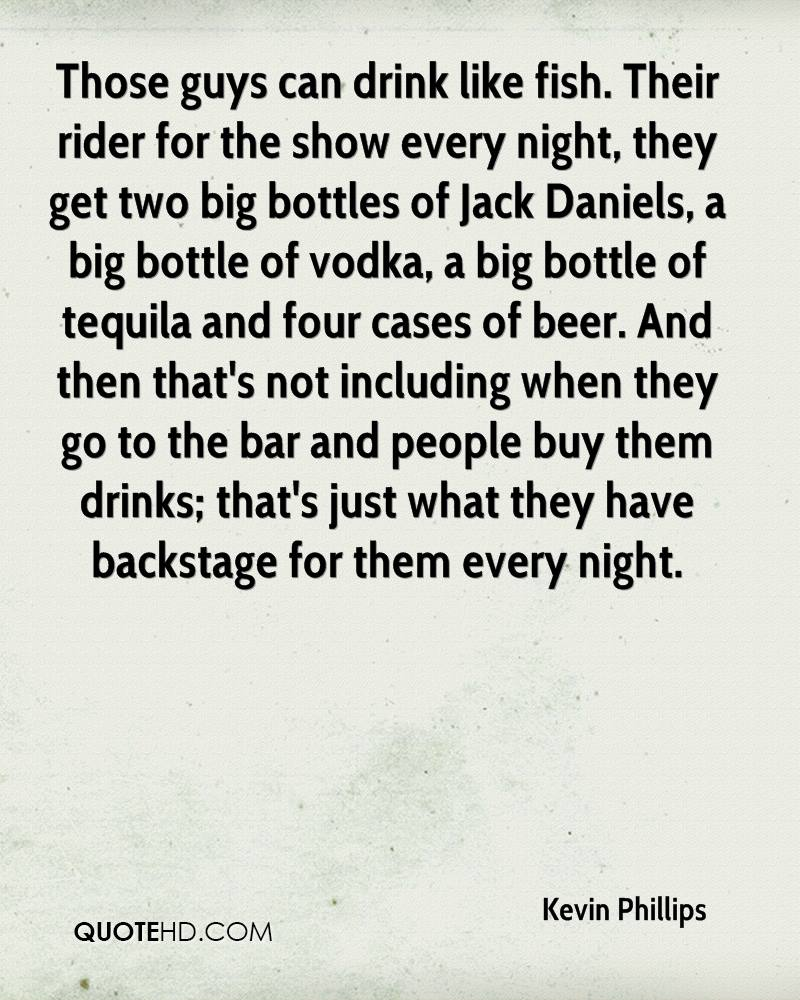 Those guys can drink like fish. Their rider for the show every night, they get two big bottles of Jack Daniels, a big bottle of vodka, a big bottle of tequila and four cases of beer. And then that's not including when they go to the bar and people buy them drinks; that's just what they have backstage for them every night.