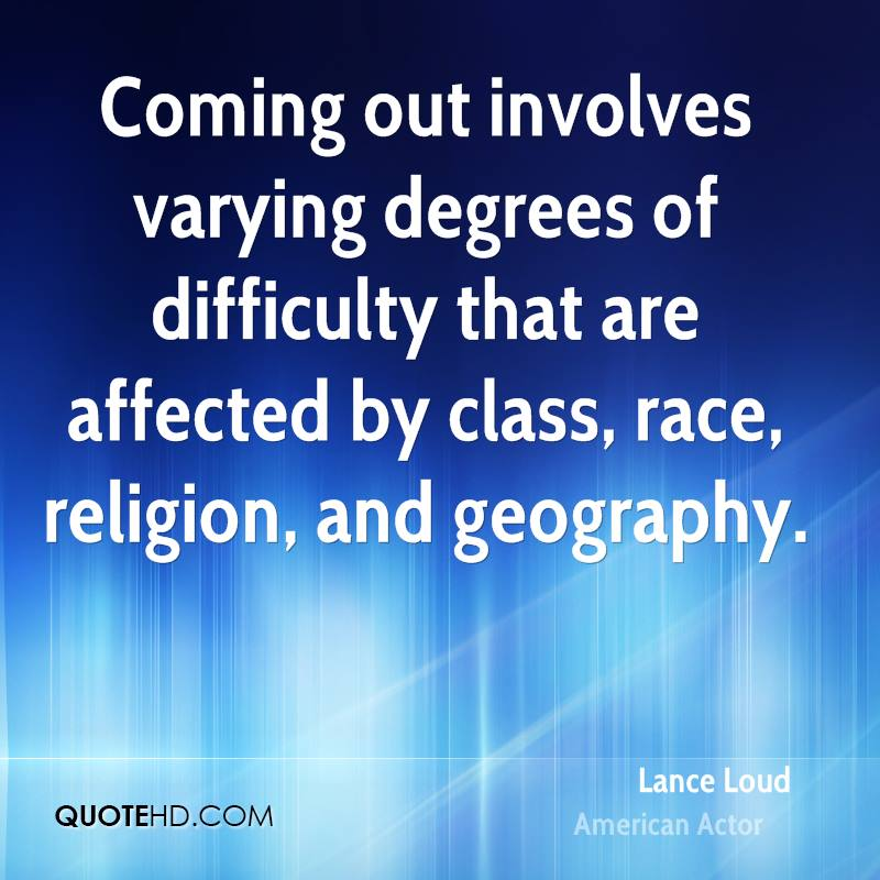 Coming out involves varying degrees of difficulty that are affected by class, race, religion, and geography.