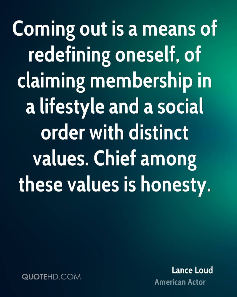 Coming out is a means of redefining oneself, of claiming membership in a lifestyle and a social order with distinct values. Chief among these values is honesty.