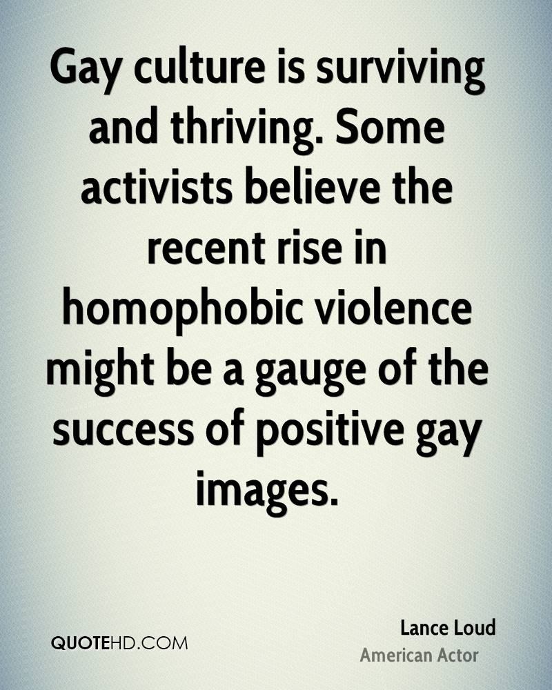 Gay culture is surviving and thriving. Some activists believe the recent rise in homophobic violence might be a gauge of the success of positive gay images.