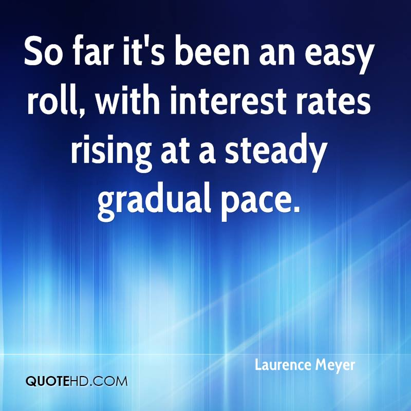 So far it's been an easy roll, with interest rates rising at a steady gradual pace.