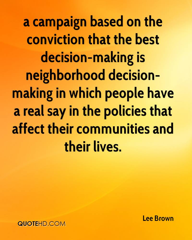 a campaign based on the conviction that the best decision-making is neighborhood decision-making in which people have a real say in the policies that affect their communities and their lives.