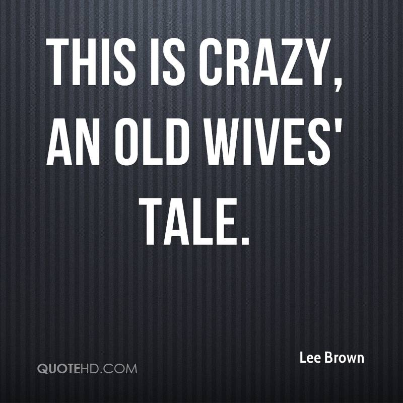 This is crazy, an old wives' tale.