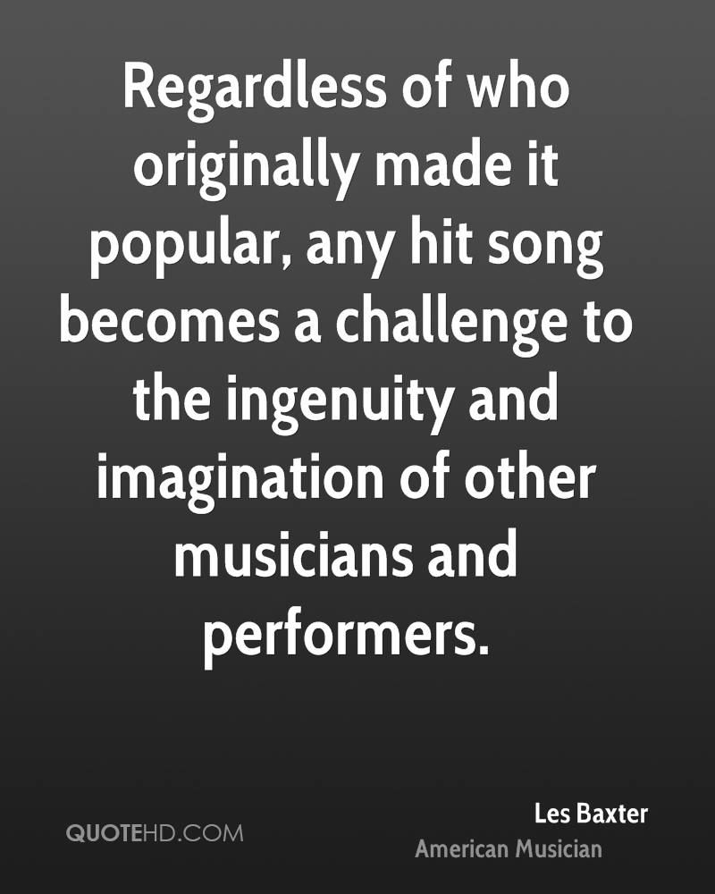 Regardless of who originally made it popular, any hit song becomes a challenge to the ingenuity and imagination of other musicians and performers.