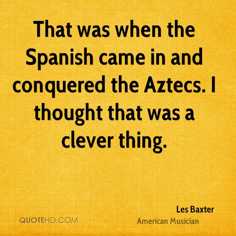 That was when the Spanish came in and conquered the Aztecs. I thought that was a clever thing.
