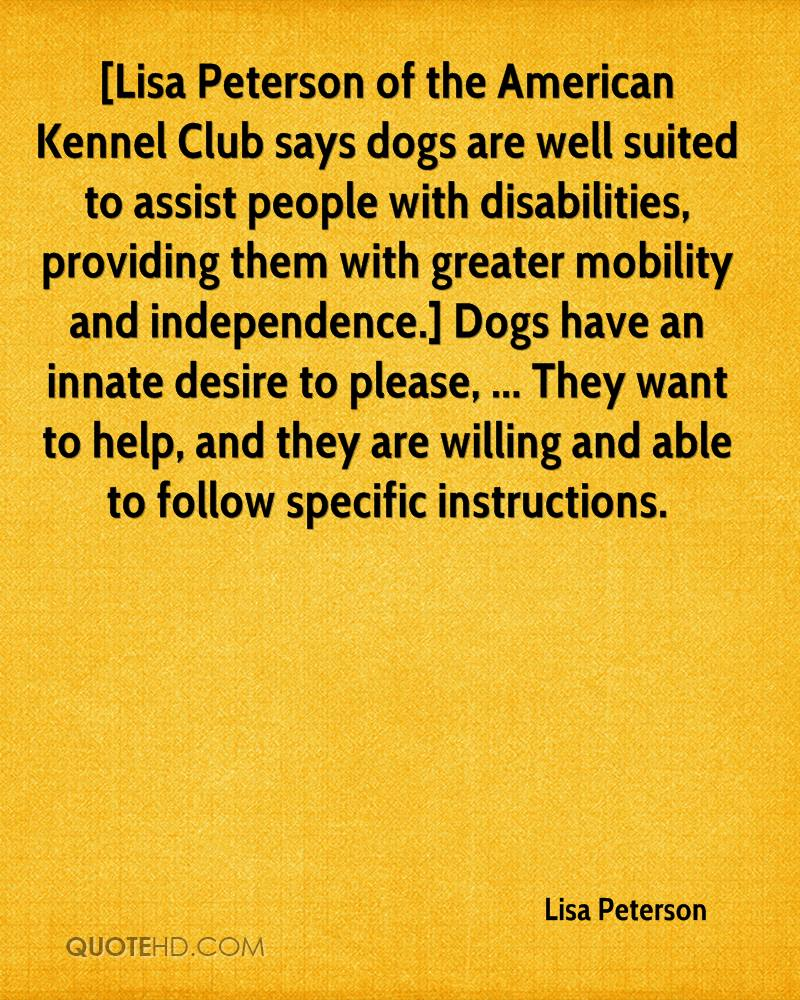 [Lisa Peterson of the American Kennel Club says dogs are well suited to assist people with disabilities, providing them with greater mobility and independence.] Dogs have an innate desire to please, ... They want to help, and they are willing and able to follow specific instructions.