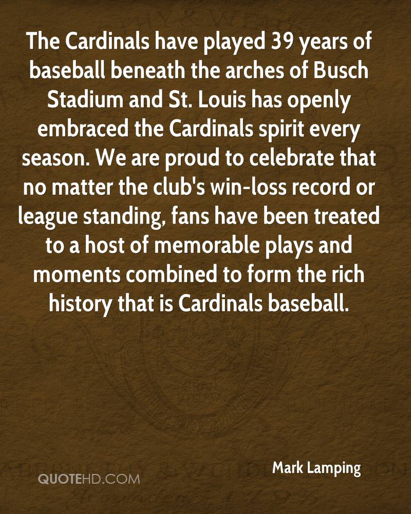 The Cardinals have played 39 years of baseball beneath the arches of Busch Stadium and St. Louis has openly embraced the Cardinals spirit every season. We are proud to celebrate that no matter the club's win-loss record or league standing, fans have been treated to a host of memorable plays and moments combined to form the rich history that is Cardinals baseball.